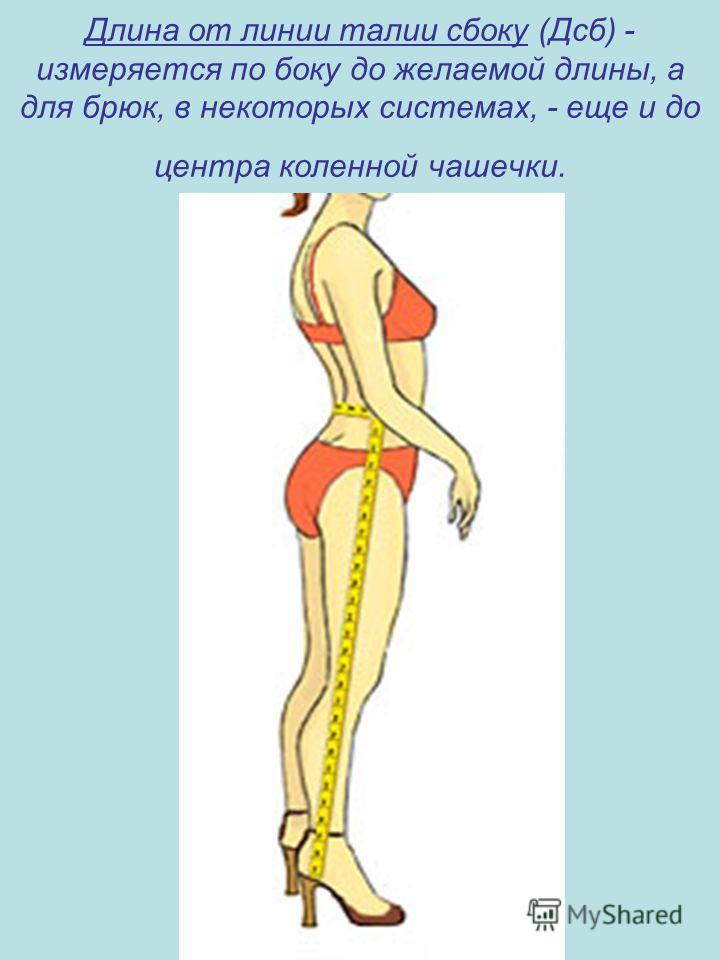 Длина от линии талии сбоку (Дсб) - измеряется по боку до желаемой длины, а для брюк, в некоторых системах, - еще и до центра коленной чашечки.