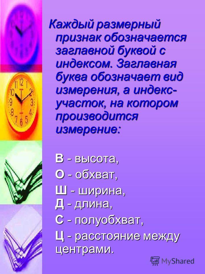 Каждый размерный признак обозначается заглавной буквой с индексом. Заглавная буква обозначает вид измерения, а индекс- участок, на котором производится измерение: Каждый размерный признак обозначается заглавной буквой с индексом. Заглавная буква обоз
