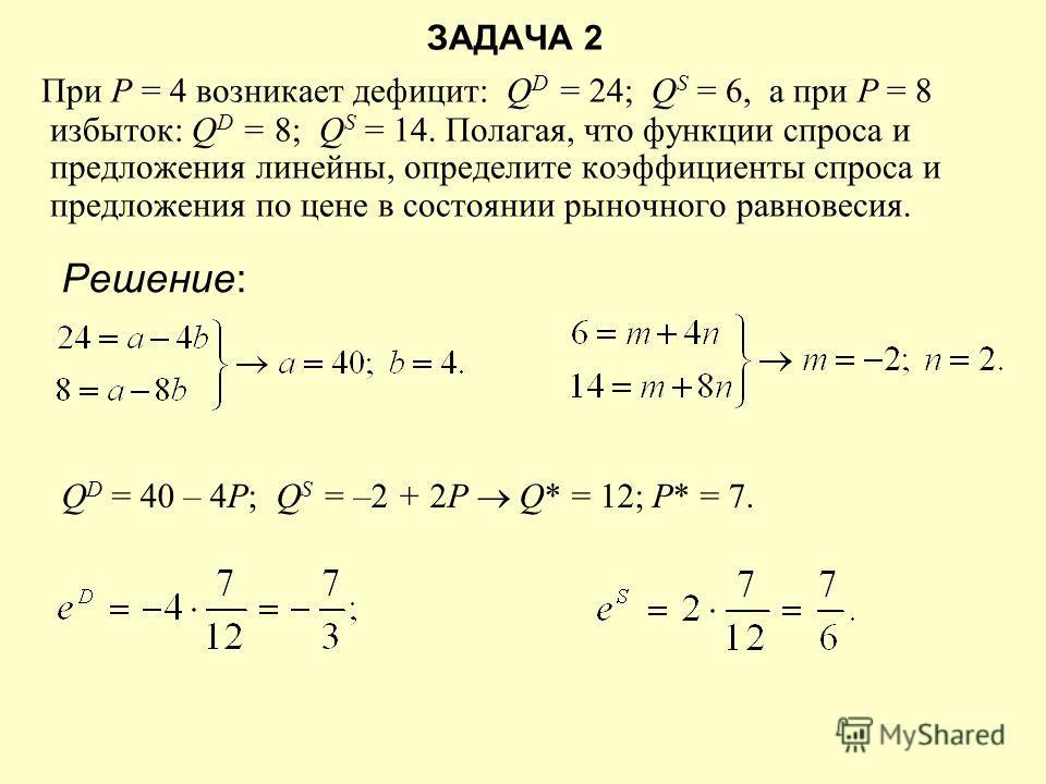 ЗАДАЧА 2 При Р = 4 возникает дефицит: Q D = 24; Q S = 6, а при Р = 8 избыток: Q D = 8; Q S = 14. Полагая, что функции спроса и предложения линейны, определите коэффициенты спроса и предложения по цене в состоянии рыночного равновесия. Решение: Q D =