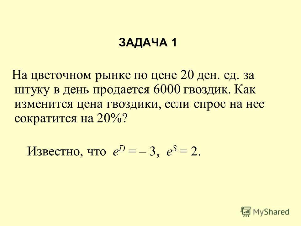 ЗАДАЧА 1 На цветочном рынке по цене 20 ден. ед. за штуку в день продается 6000 гвоздик. Как изменится цена гвоздики, если спрос на нее сократится на 20%? Известно, что e D = – 3, e S = 2.