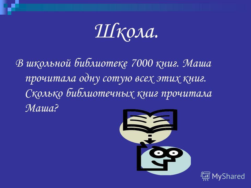 Школа. В школьной библиотеке 7000 книг. Маша прочитала одну сотую всех этих книг. Сколько библиотечных книг прочитала Маша?