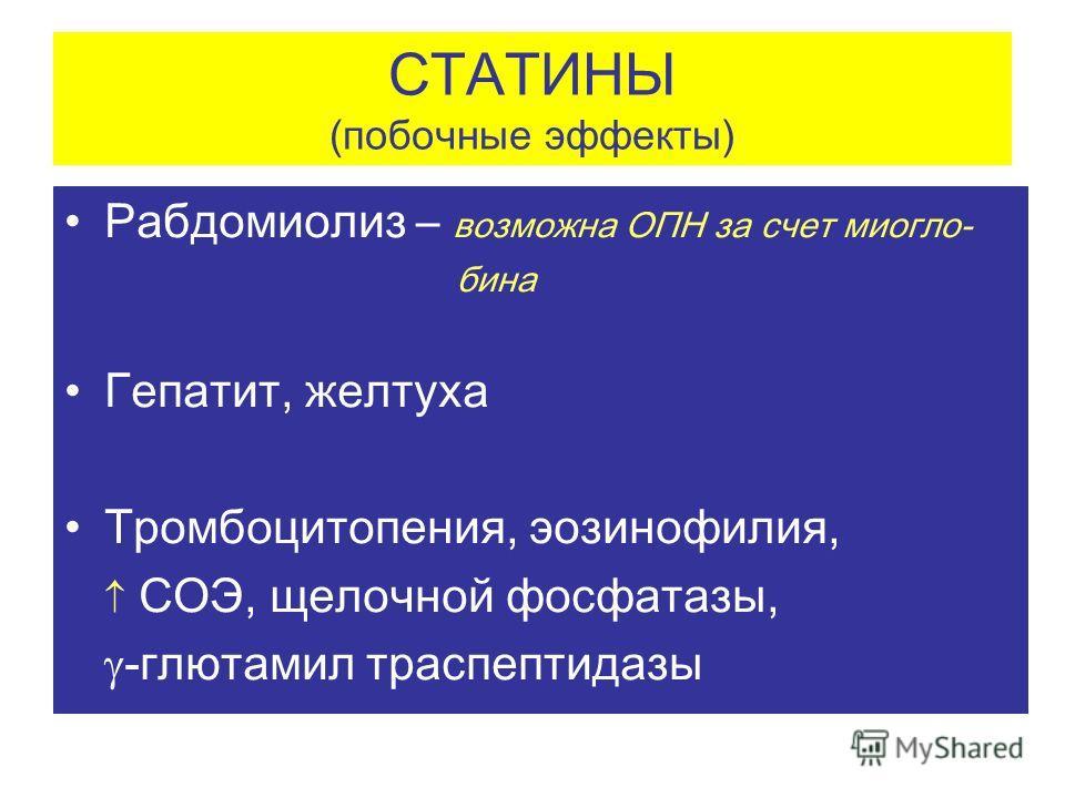 СТАТИНЫ (побочные эффекты) Рабдомиолиз – возможна ОПН за счет миогло- бина Гепатит, желтуха Тромбоцитопения, эозинофилия, СОЭ, щелочной фосфатазы, -глютамил траспептидазы