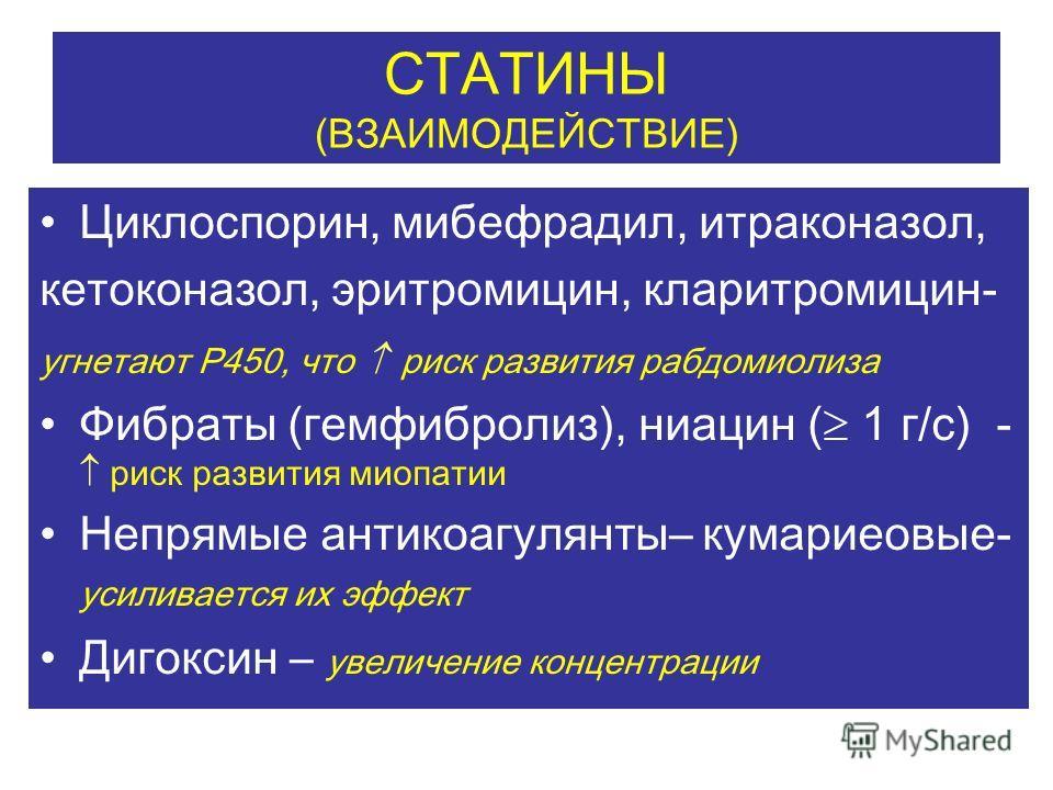 СТАТИНЫ (ВЗАИМОДЕЙСТВИЕ) Циклоспорин, мибефрадил, итраконазол, кетоконазол, эритромицин, кларитромицин- угнетают Р450, что риск развития рабдомиолиза Фибраты (гемфибролиз), ниацин ( 1 г/с) - риск развития миопатии Непрямые антикоагулянты– кумариеовые