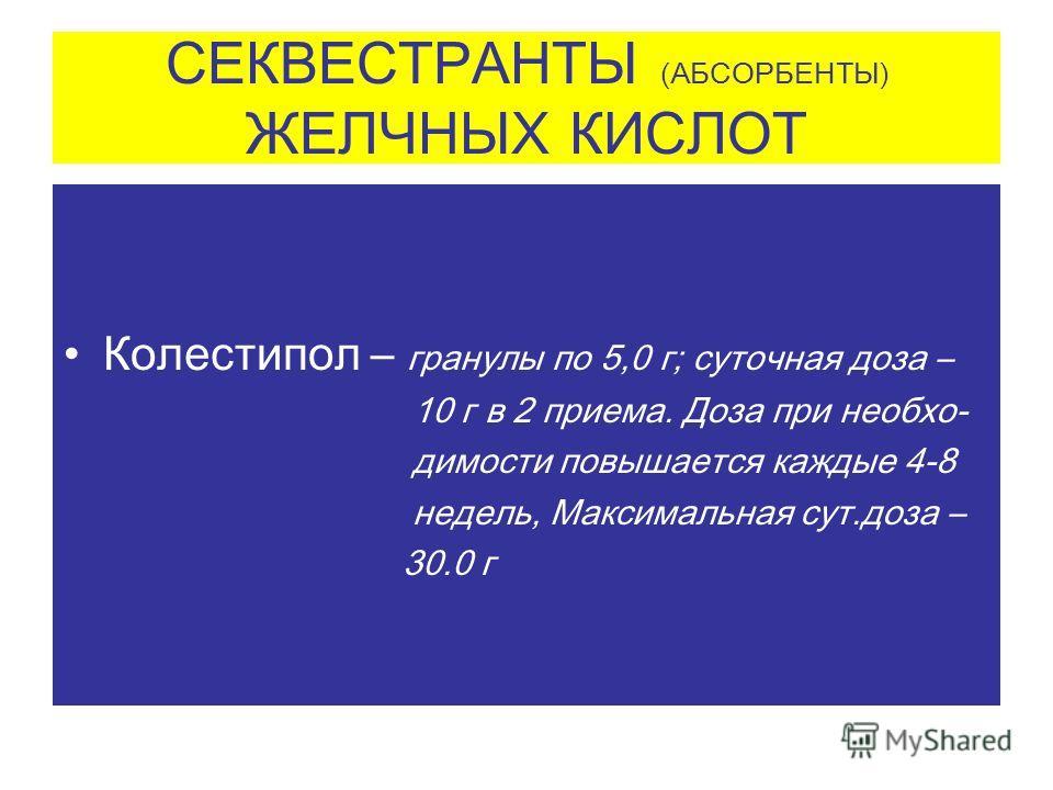СЕКВЕСТРАНТЫ (АБСОРБЕНТЫ) ЖЕЛЧНЫХ КИСЛОТ Колестипол – гранулы по 5,0 г; суточная доза – 10 г в 2 приема. Доза при необхо- димости повышается каждые 4-8 недель, Максимальная сут.доза – 30.0 г