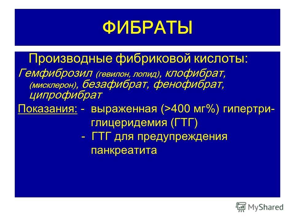 ФИБРАТЫ Производные фибриковой кислоты: Гемфиброзил (гевилон, лопид), клофибрат, (мисклерон), безафибрат, фенофибрат, ципрофибрат Показания: - выраженная (>400 мг%) гипертри- глицеридемия (ГТГ) - ГТГ для предупреждения панкреатита