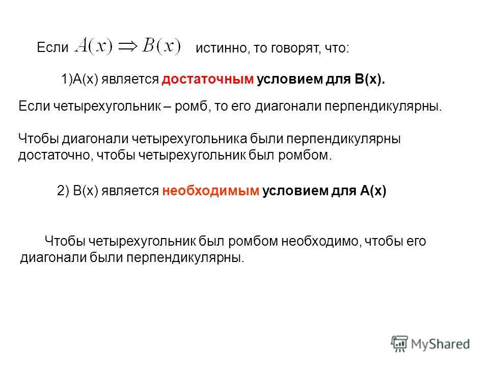 Если Если четырехугольник – ромб, то его диагонали перпендикулярны. Чтобы диагонали четырехугольника были перпендикулярны достаточно, чтобы четырехугольник был ромбом. истинно, то говорят, что: 1)А(х) является достаточным условием для В(х). Чтобы чет