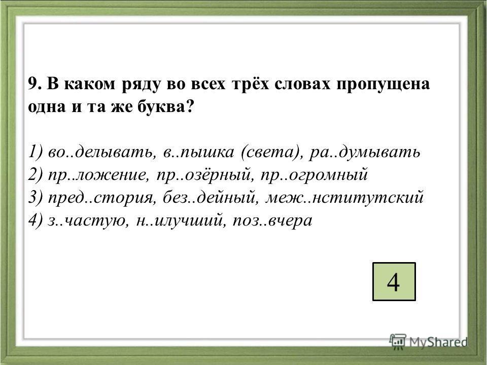9. В каком ряду во всех трёх словах пропущена одна и та же буква? 1) во..делывать, в..пышка (света), ра..думывать 2) пр..ложение, пр..озёрный, пр..огромный 3) пред..стория, без..дейный, меж..нститутский 4) з..частую, н..илучший, поз..вчера 4