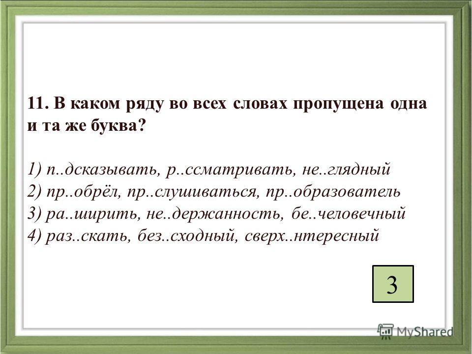 11. В каком ряду во всех словах пропущена одна и та же буква? 1) п..дсказывать, р..ссматривать, не..глядный 2) пр..обрёл, пр..слушиваться, пр..образователь 3) ра..ширить, не..держанность, бе..человечный 4) раз..cкать, без..сходный, сверх..нтересный 3