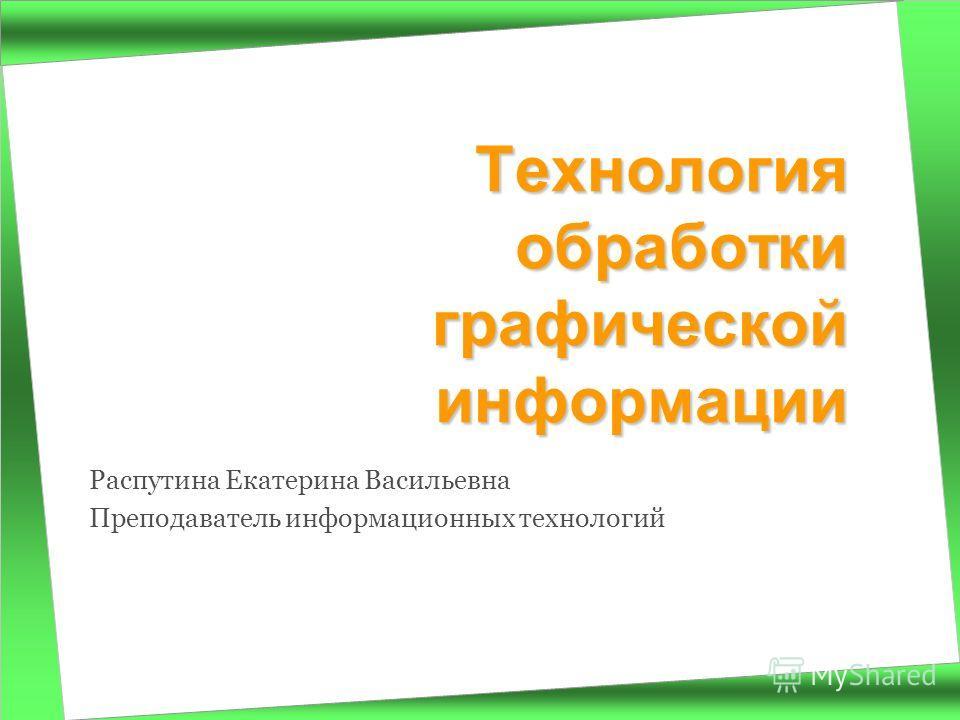 Распутина Екатерина Васильевна Преподаватель информационных технологий Технология обработки графической информации