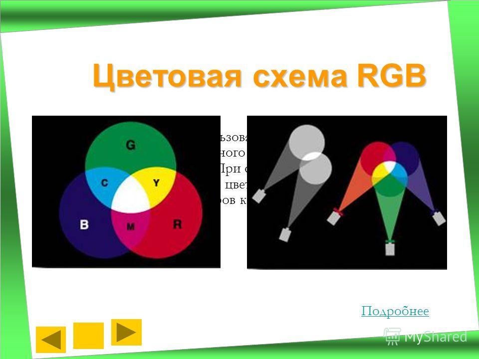 Эта схема основана на использовании трех базовых цветов: Red – красного, Green – зеленого и Blue – синего. Каждый цвет имеет 256 уровней яркости. При смеси базовых цветов получаются дополнительные цвета. Схема RGB применяется в работе телевизоров, мо