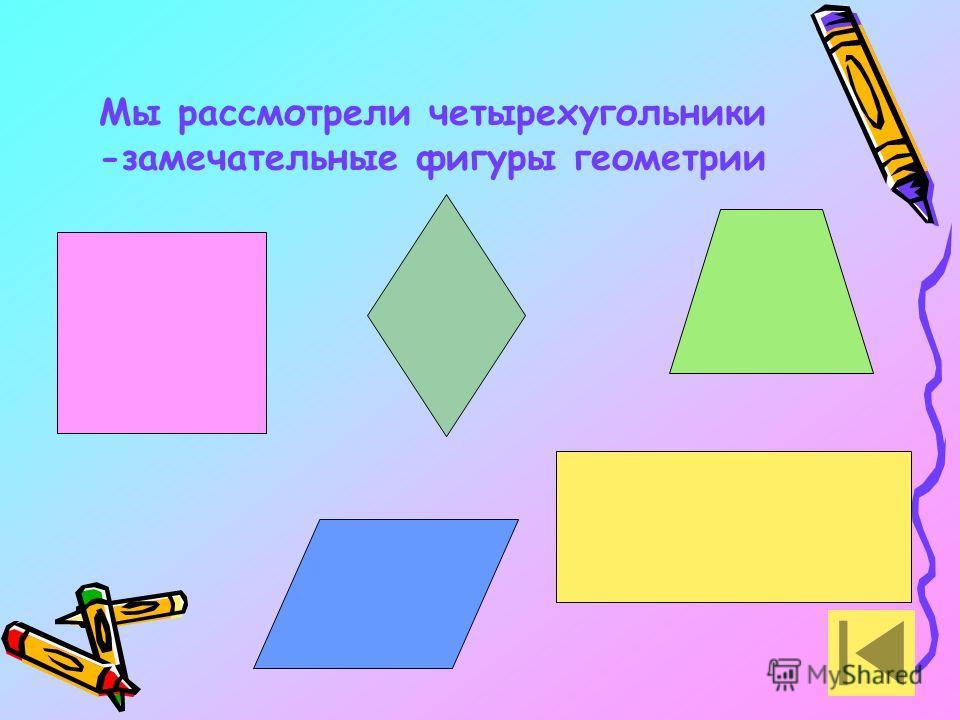 Мы рассмотрели четырехугольники -замечательные фигуры геометрии