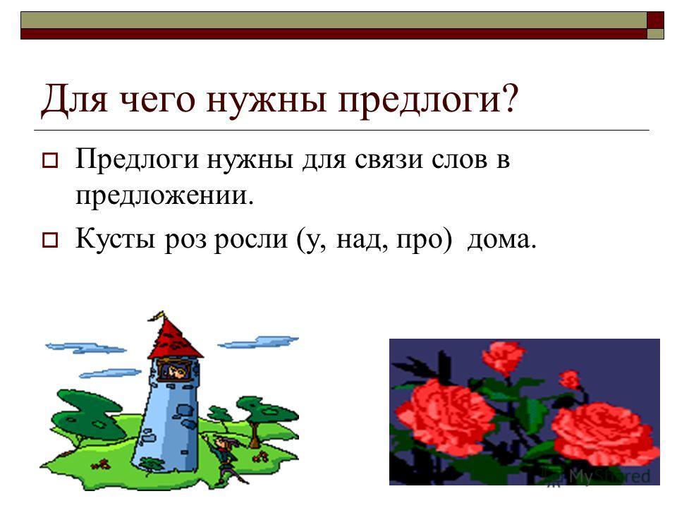 Для чего нужны предлоги? Предлоги нужны для связи слов в предложении. Кусты роз росли (у, над, про) дома.