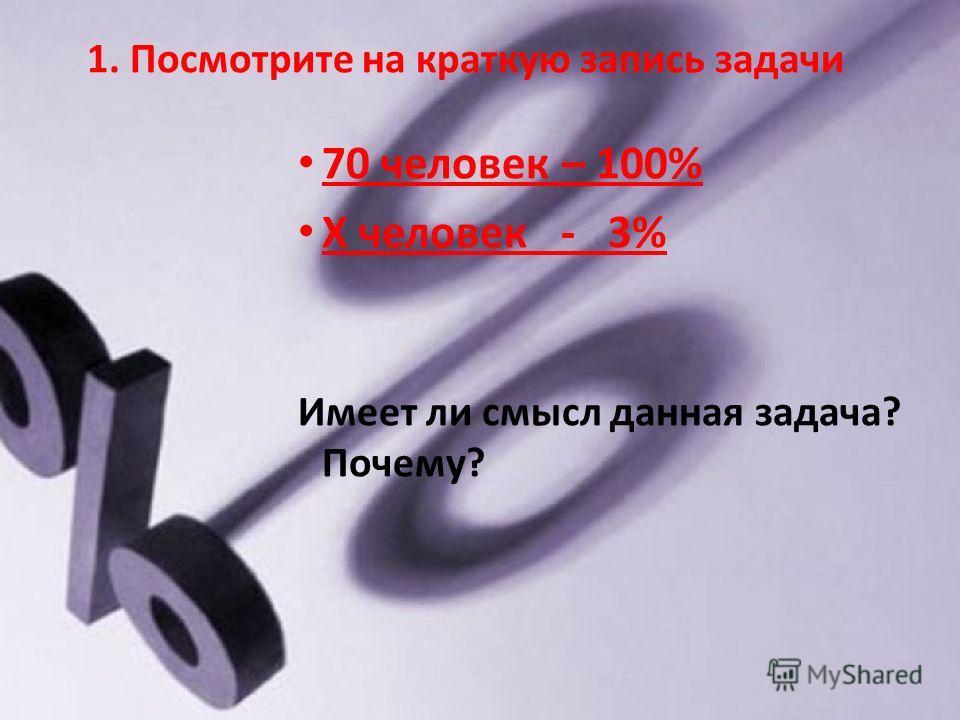 1. Посмотрите на краткую запись задачи 70 человек – 100% X человек - 3% Имеет ли смысл данная задача? Почему?
