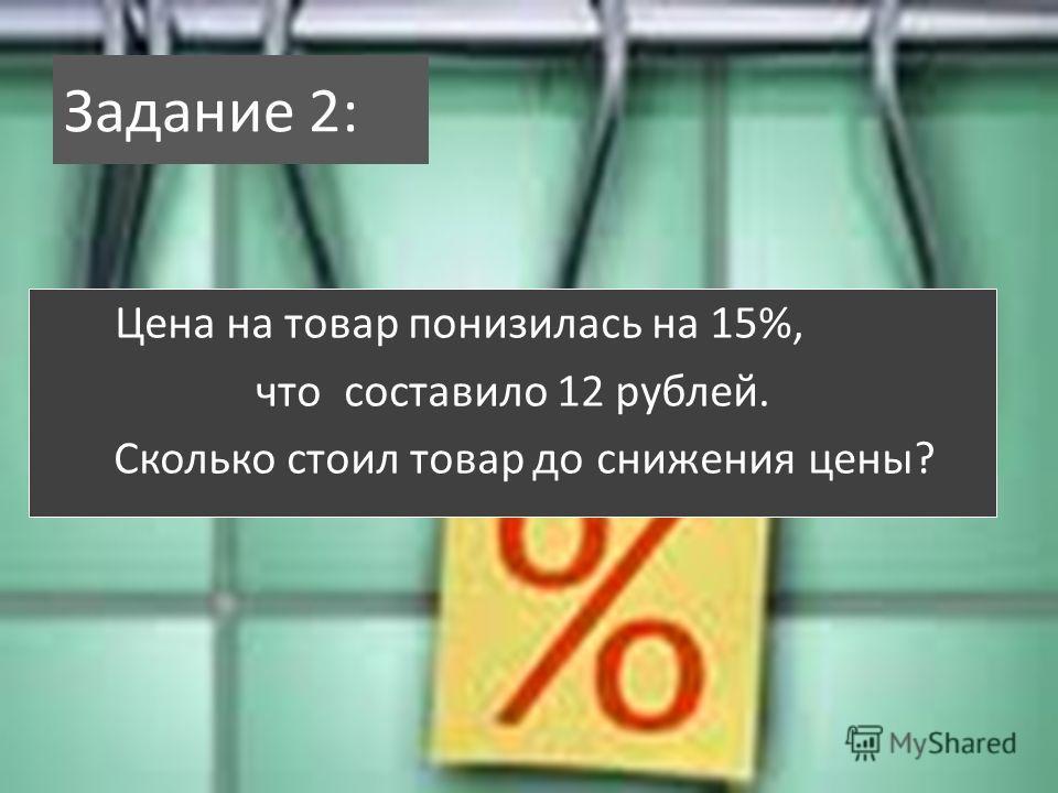Задание 2: Цена на товар понизилась на 15%, что составило 12 рублей. Сколько стоил товар до снижения цены?