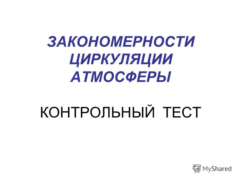 ЗАКОНОМЕРНОСТИ ЦИРКУЛЯЦИИ АТМОСФЕРЫ КОНТРОЛЬНЫЙ ТЕСТ