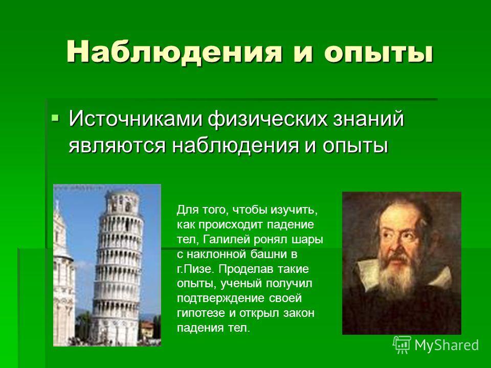 Наблюдения и опыты Источниками физических знаний являются наблюдения и опыты Для того, чтобы изучить, как происходит падение тел, Галилей ронял шары с наклонной башни в г.Пизе. Проделав такие опыты, ученый получил подтверждение своей гипотезе и откры