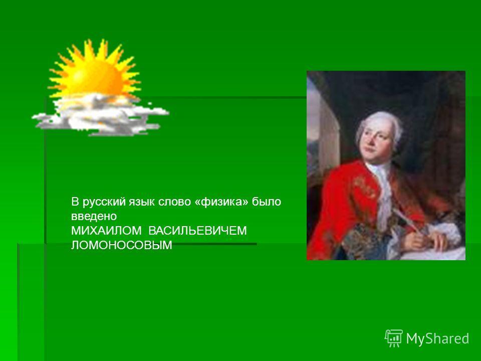В русский язык слово «физика» было введено МИХАИЛОМ ВАСИЛЬЕВИЧЕМ ЛОМОНОСОВЫМ
