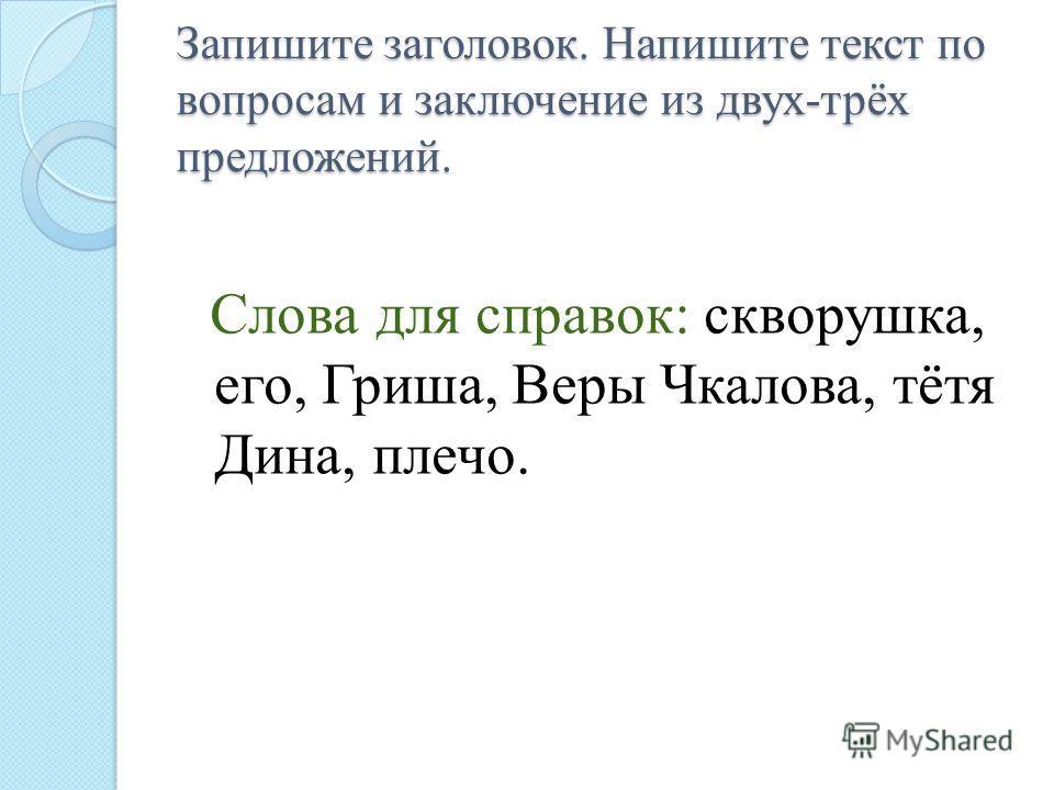 Слова для справок: скворушка, его, Гриша, Веры Чкалова, тётя Дина, плечо. Запишите заголовок. Напишите текст по вопросам и заключение из двух-трёх предложений.