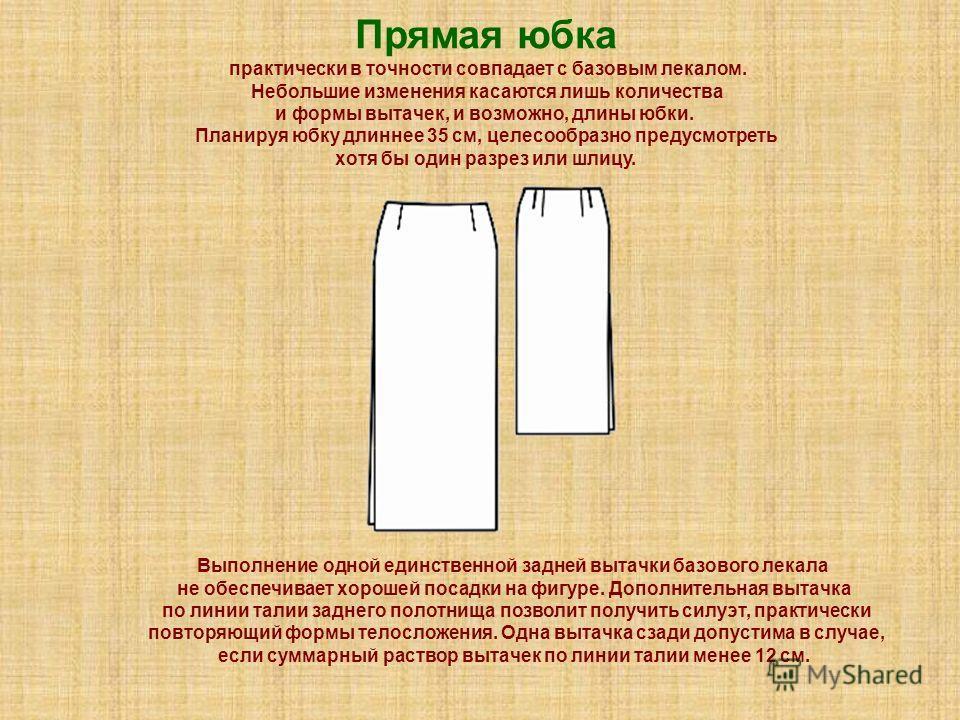Прямая юбка практически в точности совпадает с базовым лекалом. Небольшие изменения касаются лишь количества и формы вытачек, и возможно, длины юбки. Планируя юбку длиннее 35 см, целесообразно предусмотреть хотя бы один разрез или шлицу. Выполнение о