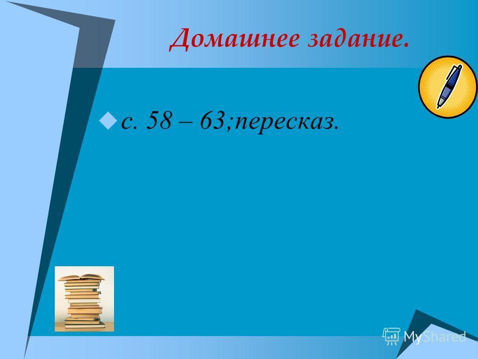 Домашнее задание. с. 58 – 63;пересказ.