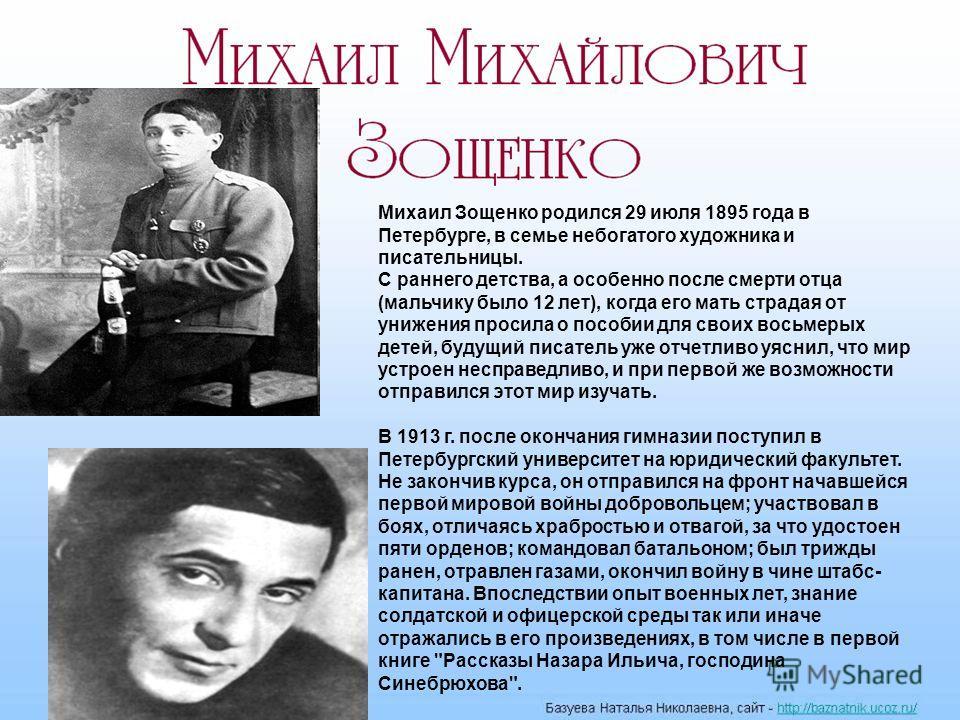 Михаил Зощенко родился 29 июля 1895 года в Петербурге, в семье небогатого художника и писательницы. С раннего детства, а особенно после смерти отца (мальчику было 12 лет), когда его мать страдая от унижения просила о пособии для своих восьмерых детей