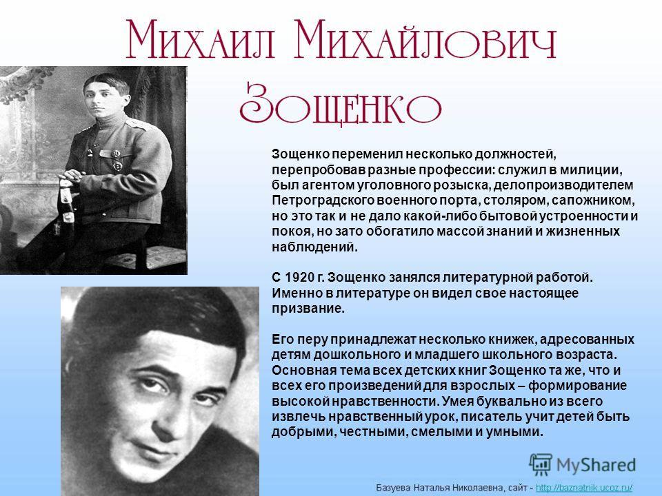 Зощенко переменил несколько должностей, перепробовав разные профессии: служил в милиции, был агентом уголовного розыска, делопроизводителем Петроградского военного порта, столяром, сапожником, но это так и не дало какой-либо бытовой устроенности и по