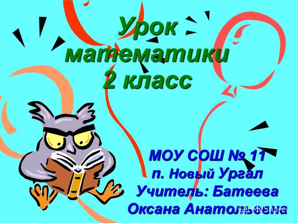 Урок математики 2 класс МОУ СОШ 11 п. Новый Ургал Учитель: Батеева Оксана Анатольевна