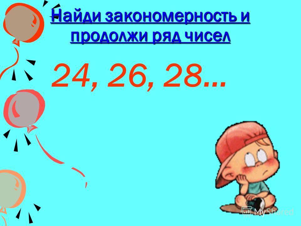 Найди закономерность и продолжи ряд чисел 24, 26, 28…