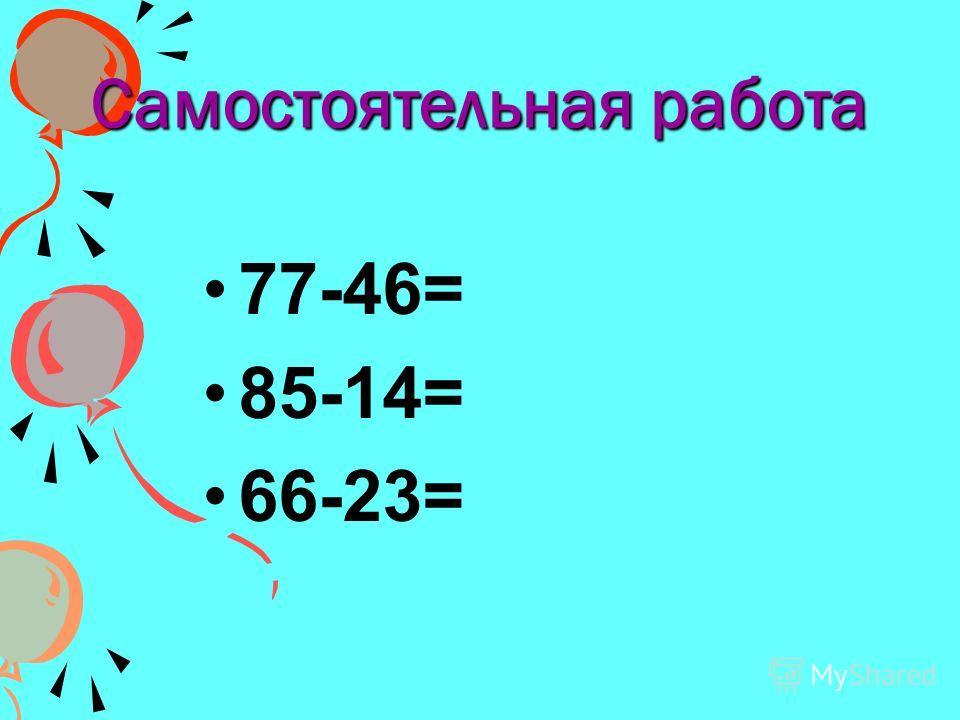 Самостоятельная работа 77-46= 85-14= 66-23=