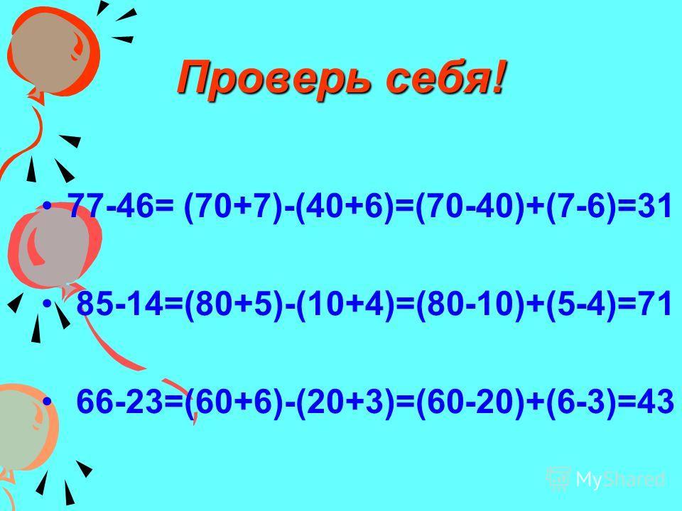 Проверь себя! 77-46= (70+7)-(40+6)=(70-40)+(7-6)=31 85-14=(80+5)-(10+4)=(80-10)+(5-4)=71 66-23=(60+6)-(20+3)=(60-20)+(6-3)=43