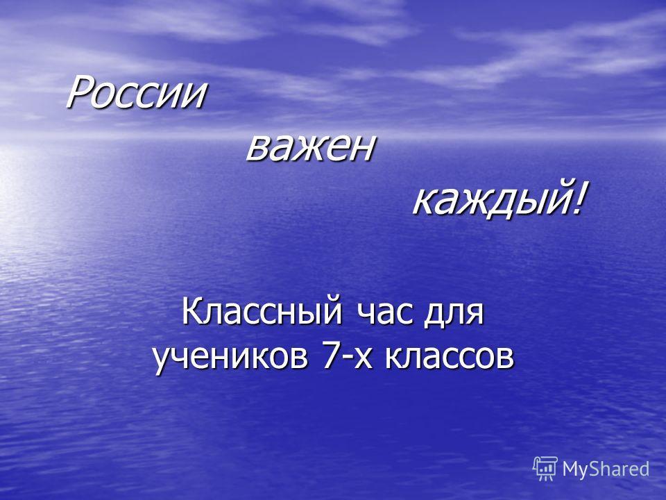 России важен каждый! Классный час для учеников 7-х классов