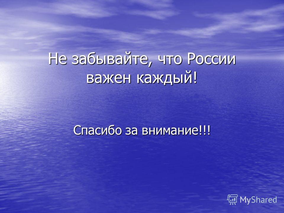 Не забывайте, что России важен каждый! Спасибо за внимание!!!