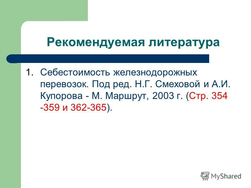 Рекомендуемая литература 1.Себестоимость железнодорожных перевозок. Под ред. Н.Г. Смеховой и А.И. Купорова - М. Маршрут, 2003 г. (Стр. 354 -359 и 362-365).