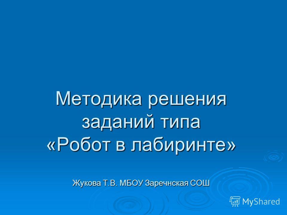 Методика решения заданий типа «Робот в лабиринте» Жукова Т.В. МБОУ Заречнская СОШ