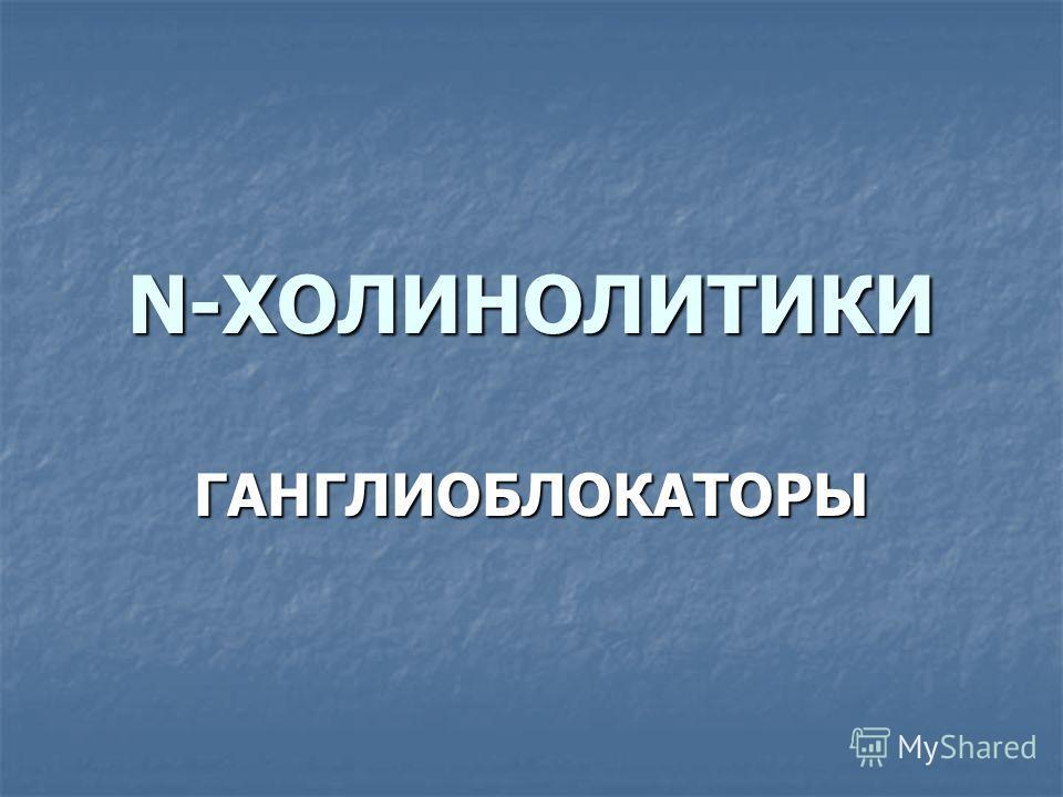 N-ХОЛИНОЛИТИКИ ГАНГЛИОБЛОКАТОРЫ
