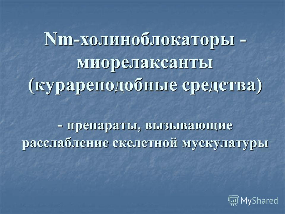 Nm-холиноблокаторы - миорелаксанты (курареподобные средства) - препараты, вызывающие расслабление скелетной мускулатуры