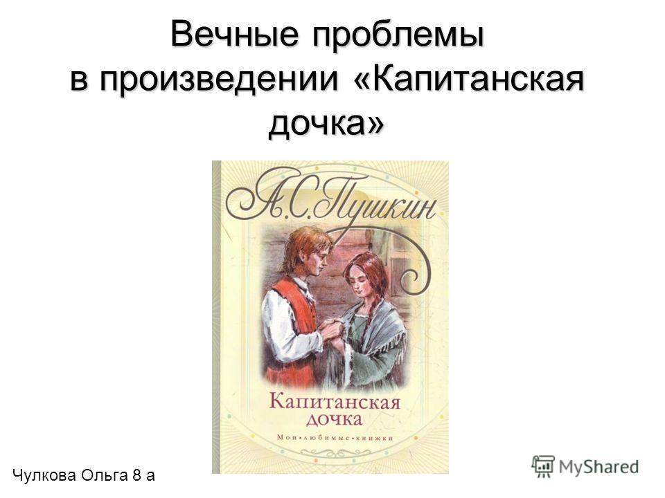 Вечные проблемы в произведении «Капитанская дочка» Чулкова Ольга 8 а
