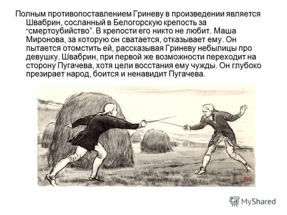 Полным противопоставлением Гриневу в произведении является Швабрин, сосланный в Белогорскую крепость за смертоубийство. В крепости его никто не любит. Маша Миронова, за которую он сватается, отказывает ему. Он пытается отомстить ей, рассказывая Грине