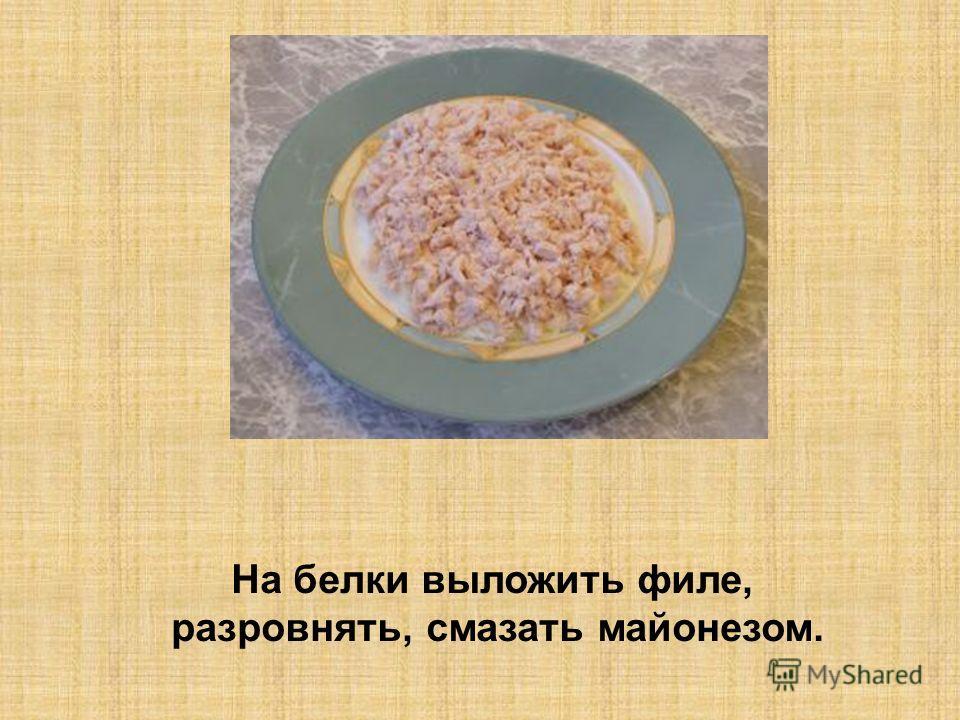 На белки выложить филе, разровнять, смазать майонезом.