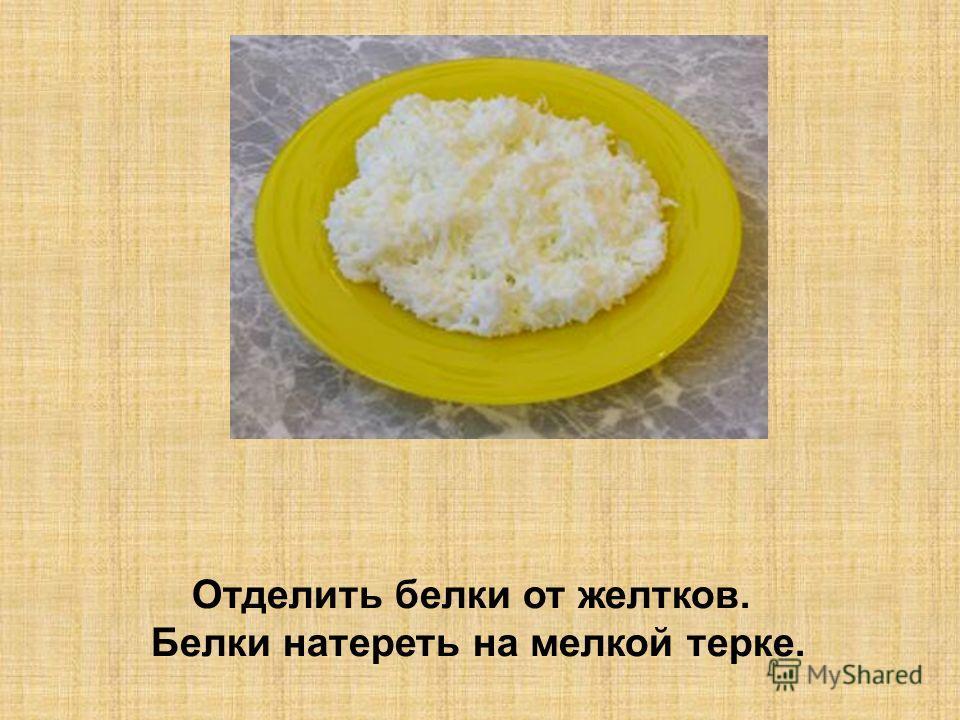 Отделить белки от желтков. Белки натереть на мелкой терке.