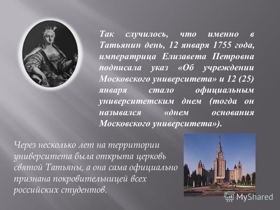 Так случилось, что именно в Татьянин день, 12 января 1755 года, императрица Елизавета Петровна подписала указ «Об учреждении Московского университета» и 12 (25) января стало официальным университетским днем (тогда он назывался «днем основания Московс