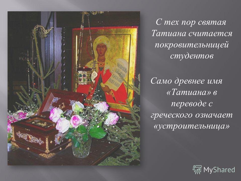 С тех пор святая Татиана считается покровительницей студентов Само древнее имя « Татиана » в переводе с греческого означает « устроительница »