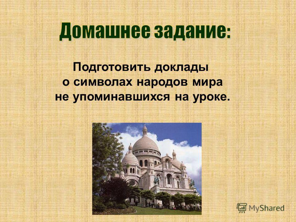 Подготовить доклады о символах народов мира не упоминавшихся на уроке.