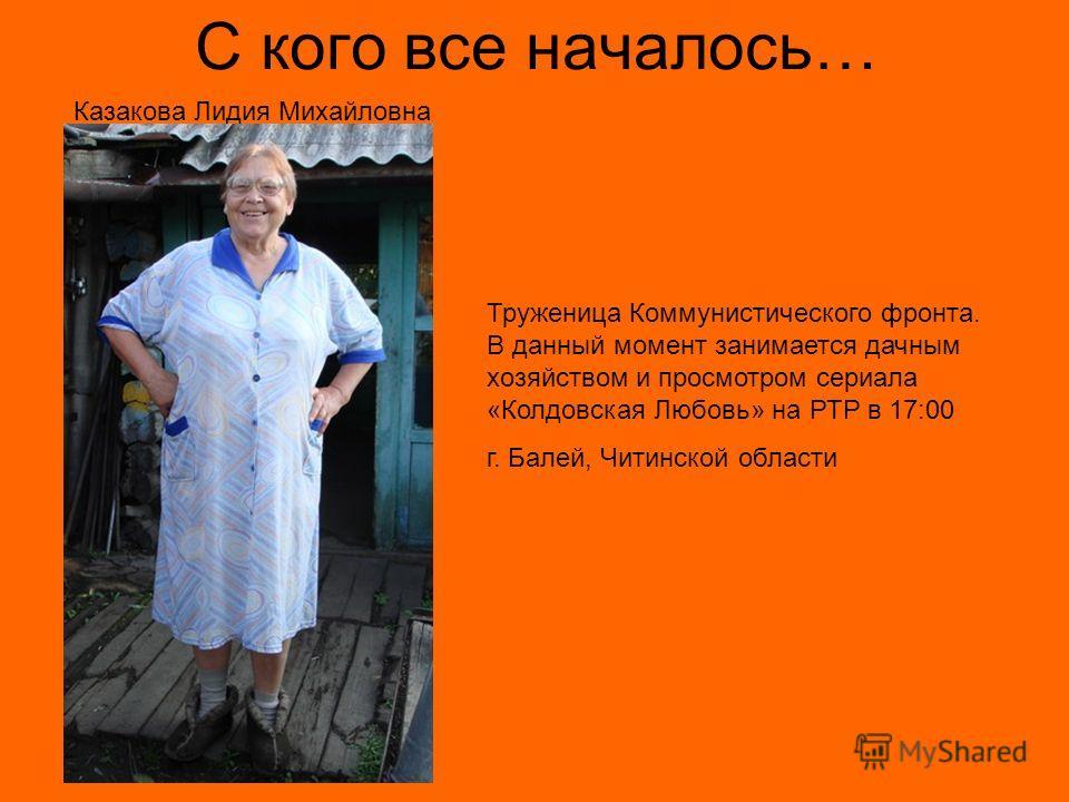С кого все началось… Казакова Лидия Михайловна Труженица Коммунистического фронта. В данный момент занимается дачным хозяйством и просмотром сериала «Колдовская Любовь» на РТР в 17:00 г. Балей, Читинской области