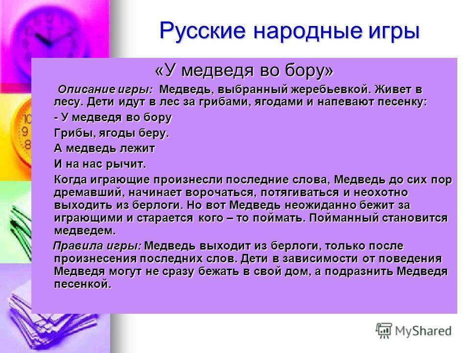 Русские народные игры «У медведя во бору» Описание игры: Медведь, выбранный жеребьевкой. Живет в лесу. Дети идут в лес за грибами, ягодами и напевают песенку: Описание игры: Медведь, выбранный жеребьевкой. Живет в лесу. Дети идут в лес за грибами, яг