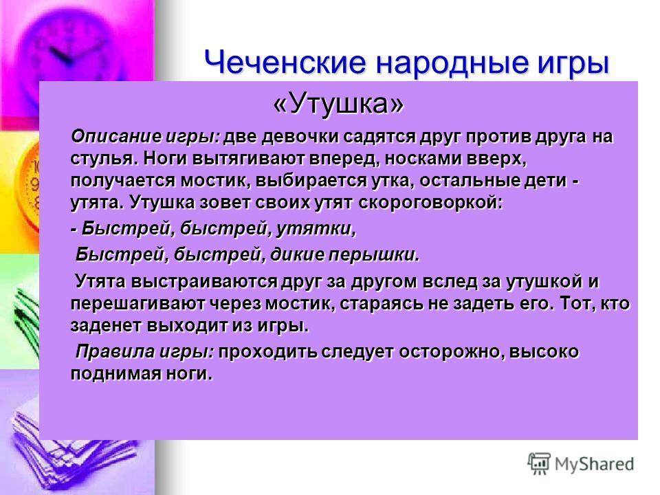 Чеченские народные игры «Утушка» Описание игры: две девочки садятся друг против друга на стулья. Ноги вытягивают вперед, носками вверх, получается мостик, выбирается утка, остальные дети - утята. Утушка зовет своих утят скороговоркой: - Быстрей, быст