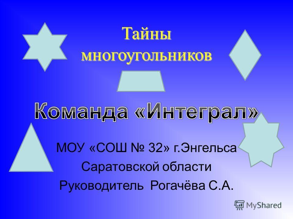 Тайны многоугольников МОУ «СОШ 32» г.Энгельса Саратовской области Руководитель Рогачёва С.А.