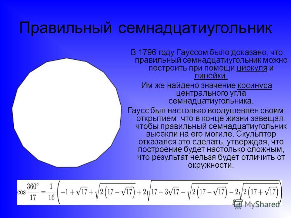 Правильный семнадцатиугольник В 1796 году Гауссом было доказано, что правильный семнадцатиугольник можно построить при помощи циркуля и линейки. Им же найдено значение косинуса центрального угла семнадцатиугольника. Гаусс был настолько воодушевлён св