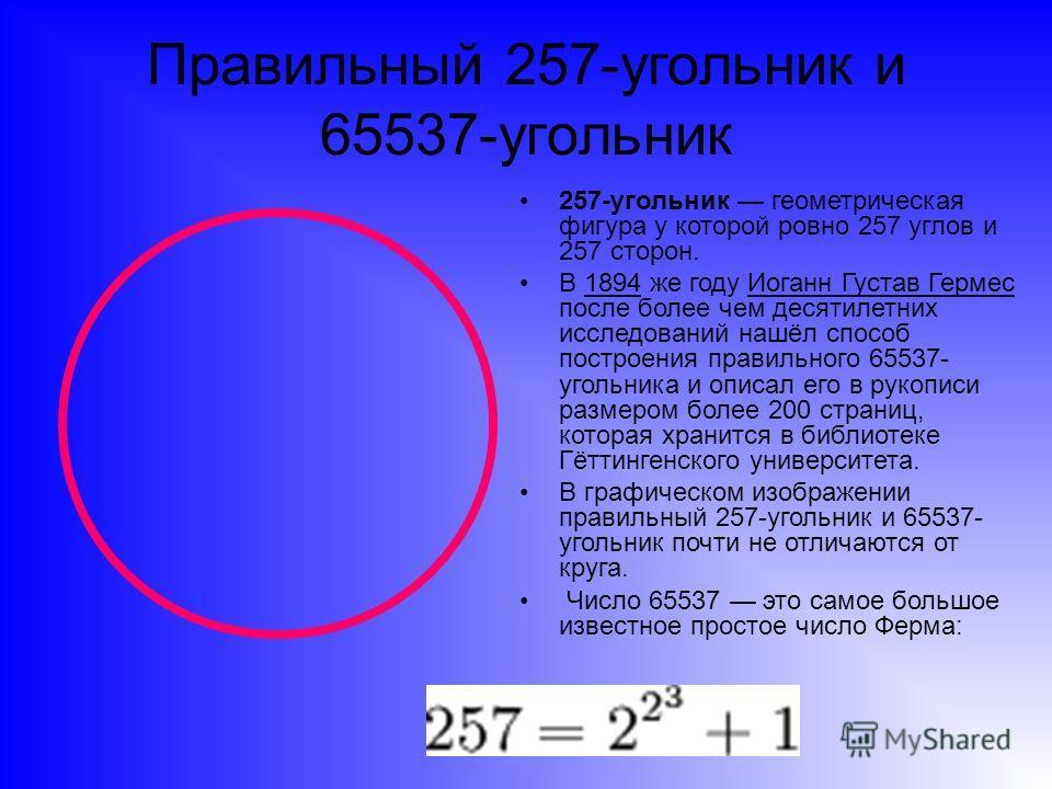 Правильный 257-угольник и 65537-угольник 257-угольник геометрическая фигура у которой ровно 257 углов и 257 сторон. В 1894 же году Иоганн Густав Гермес после более чем десятилетних исследований нашёл способ построения правильного 65537- угольника и о