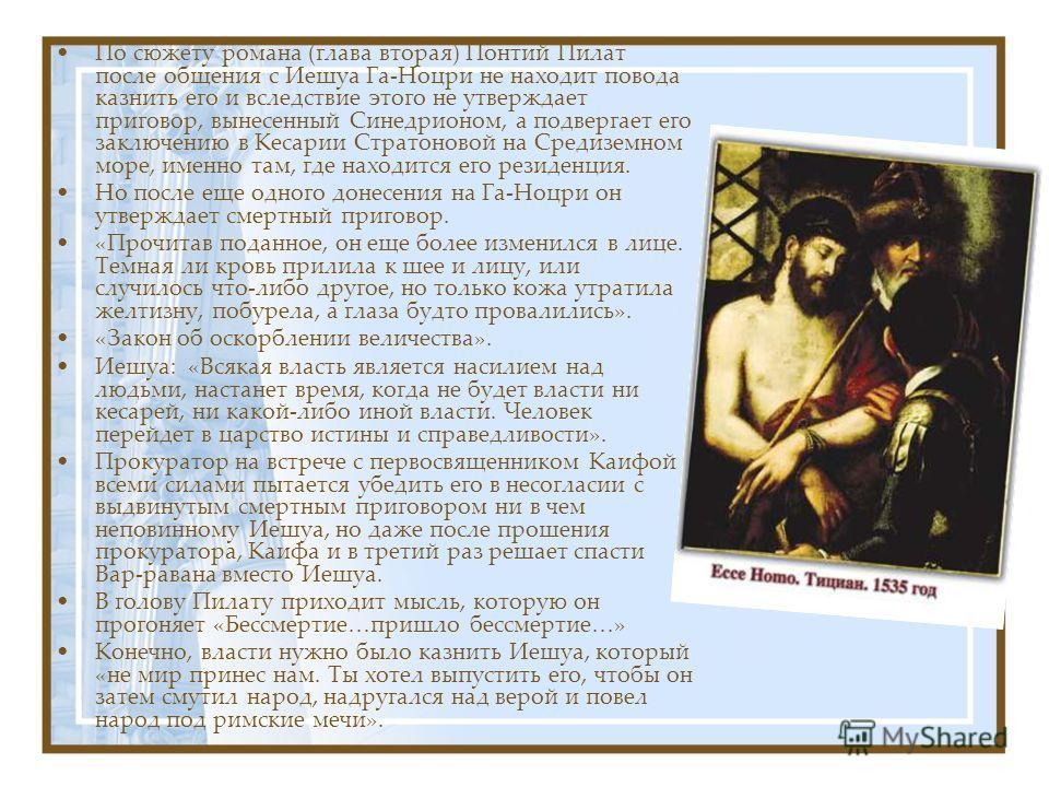По сюжету романа (глава вторая) Понтий Пилат после общения с Иешуа Га-Ноцри не находит повода казнить его и вследствие этого не утверждает приговор, вынесенный Синедрионом, а подвергает его заключению в Кесарии Стратоновой на Средиземном море, именно